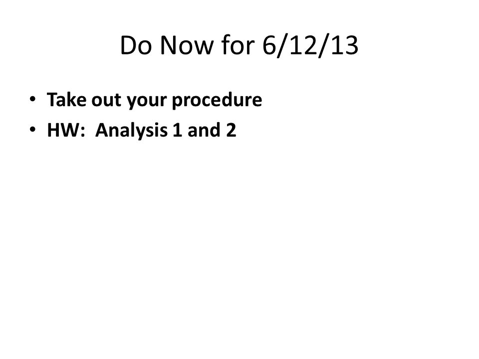 Do Now for 6/12/13 Take out your procedure HW: Analysis 1 and 2