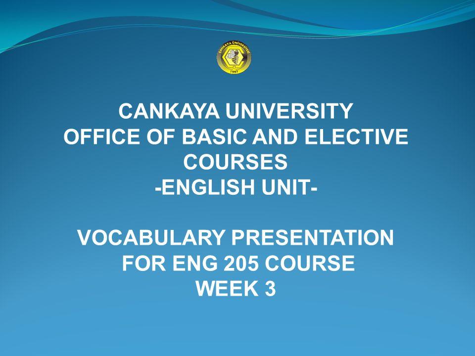 CANKAYA UNIVERSITY OFFICE OF BASIC AND ELECTIVE COURSES -ENGLISH UNIT- VOCABULARY PRESENTATION FOR ENG 205 COURSE WEEK 3