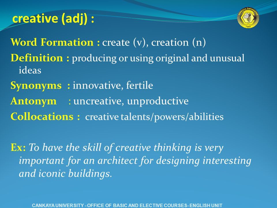 creative (adj) : Word Formation : create (v), creation (n) Definition : producing or using original and unusual ideas Synonyms : innovative, fertile Antonym : uncreative, unproductive Collocations : creative talents/powers/abilities Ex: To have the skill of creative thinking is very important for an architect for designing interesting and iconic buildings.