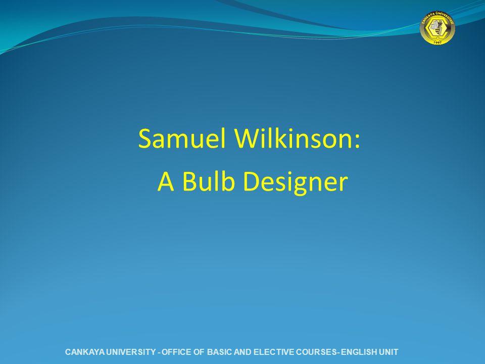 Samuel Wilkinson: A Bulb Designer CANKAYA UNIVERSITY - OFFICE OF BASIC AND ELECTIVE COURSES- ENGLISH UNIT