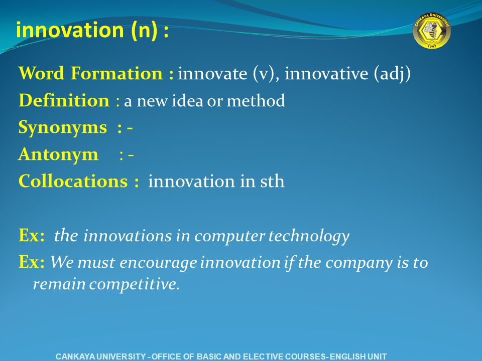 innovation (n) : Word Formation : innovate (v), innovative (adj) Definition : a new idea or method Synonyms : - Antonym : - Collocations : innovation in sth Ex: the innovations in computer technology Ex: We must encourage innovation if the company is to remain competitive.