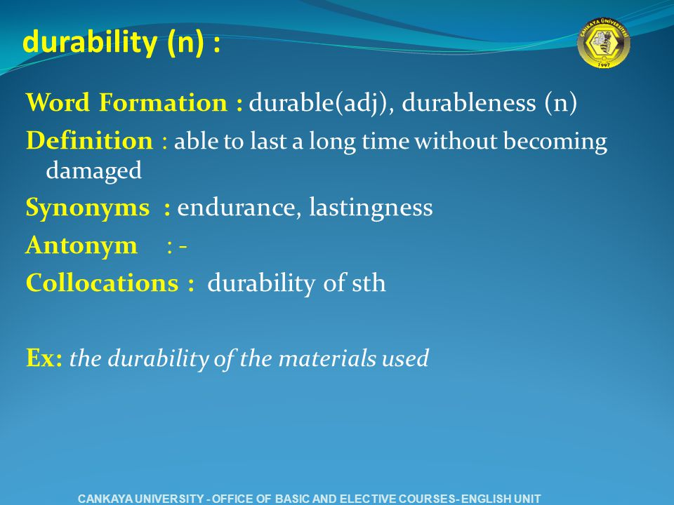 durability (n) : Word Formation : durable(adj), durableness (n) Definition : able to last a long time without becoming damaged Synonyms : endurance, lastingness Antonym : - Collocations : durability of sth Ex: the durability of the materials used CANKAYA UNIVERSITY - OFFICE OF BASIC AND ELECTIVE COURSES- ENGLISH UNIT