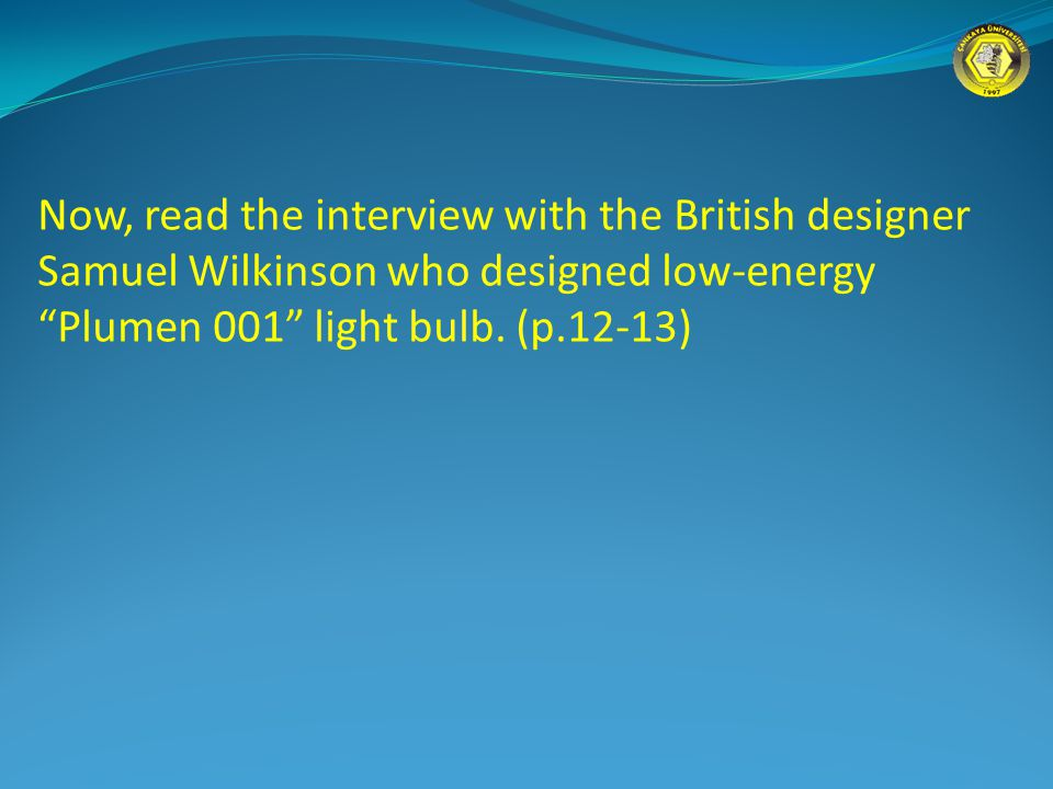 Now, read the interview with the British designer Samuel Wilkinson who designed low-energy Plumen 001 light bulb.