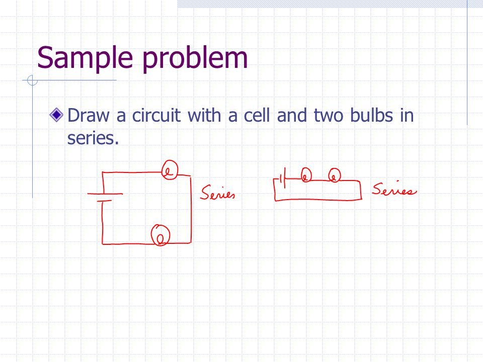 Sample problem Draw a circuit with a cell and two bulbs in series.