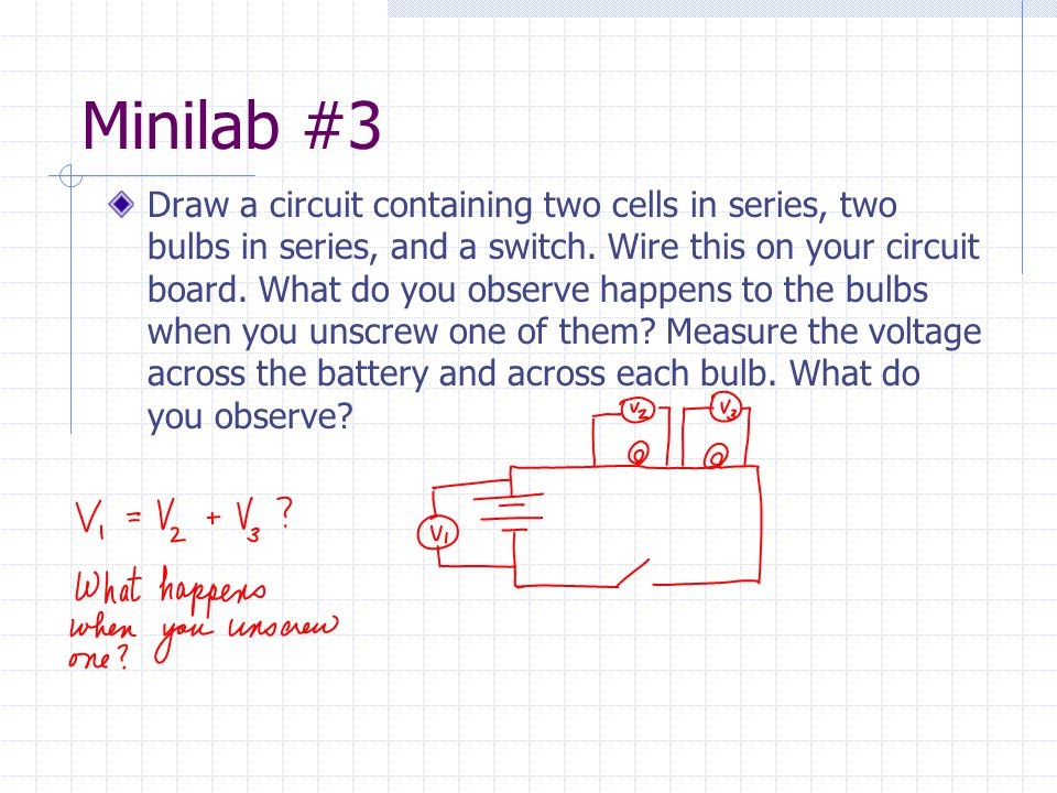 Minilab #3 Draw a circuit containing two cells in series, two bulbs in series, and a switch. Wire this on your circuit board. What do you observe happ