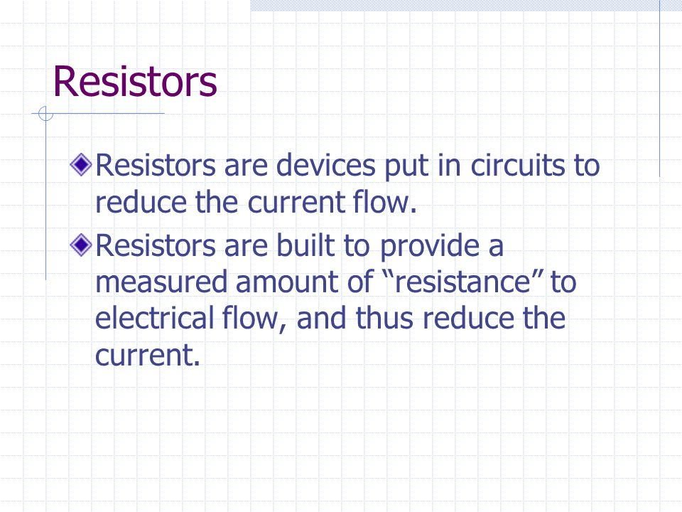 "Resistors Resistors are devices put in circuits to reduce the current flow. Resistors are built to provide a measured amount of ""resistance"" to electr"