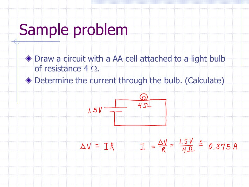Sample problem Draw a circuit with a AA cell attached to a light bulb of resistance 4 . Determine the current through the bulb. (Calculate)