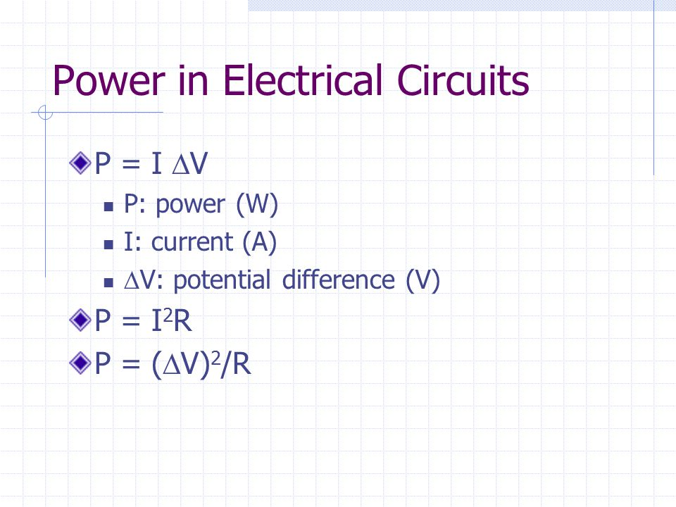 Power in Electrical Circuits P = I  V P: power (W) I: current (A)  V: potential difference (V) P = I 2 R P = (  V) 2 /R