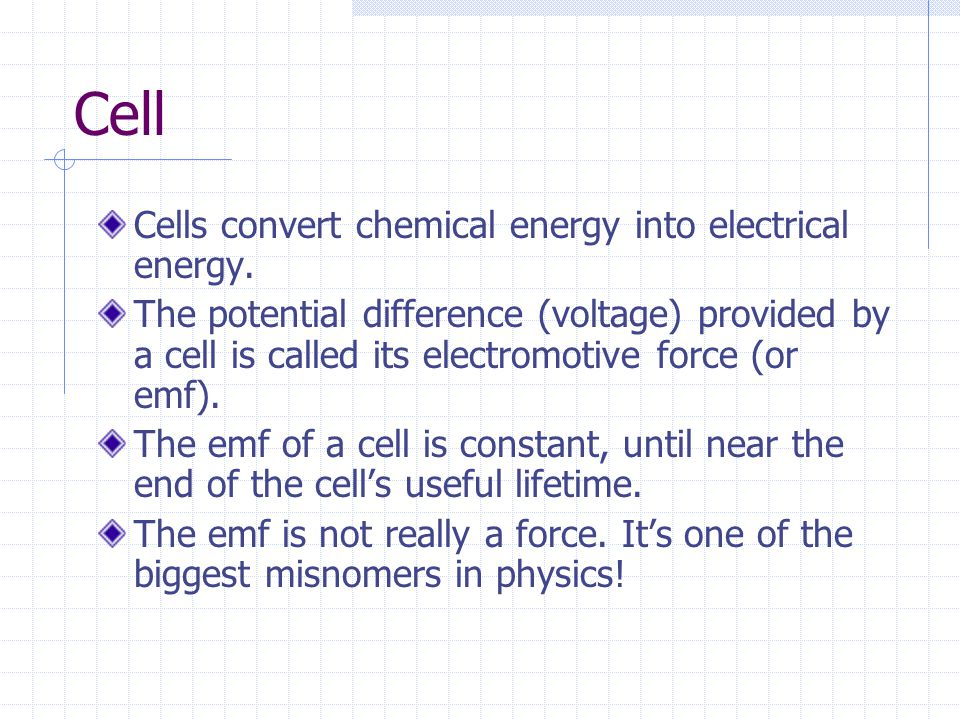 Cell Cells convert chemical energy into electrical energy. The potential difference (voltage) provided by a cell is called its electromotive force (or