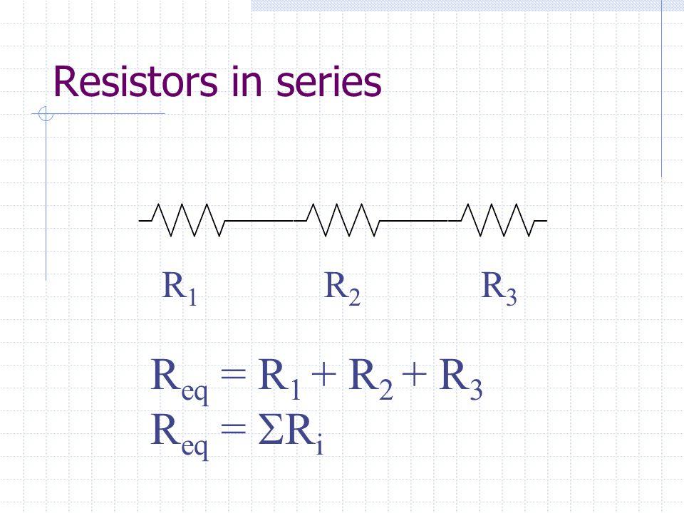 Resistors in series R1R1 R2R2 R3R3 R eq = R 1 + R 2 + R 3 R eq =  R i