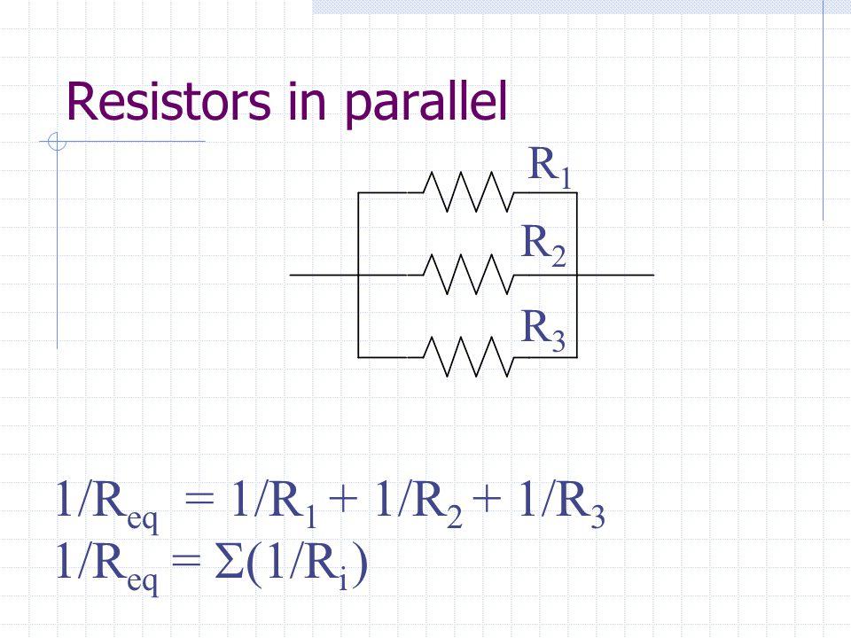 Resistors in parallel R1R1 R2R2 R3R3 1/R eq = 1/R 1 + 1/R 2 + 1/R 3 1/R eq =  1/R i )