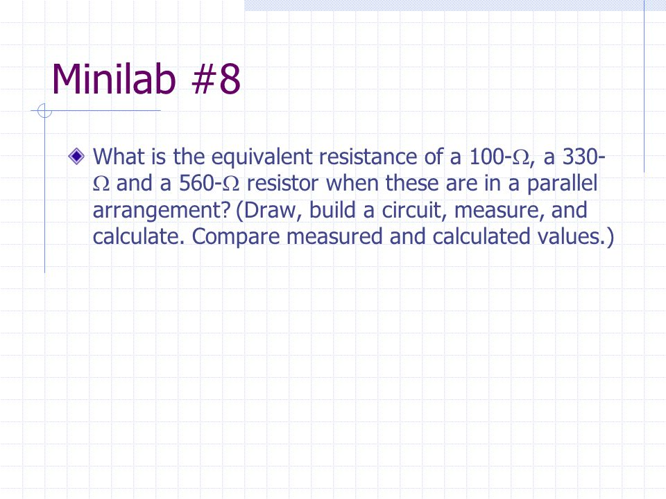 Minilab #8 What is the equivalent resistance of a 100- , a 330-  and a 560-  resistor when these are in a parallel arrangement? (Draw, build a circ