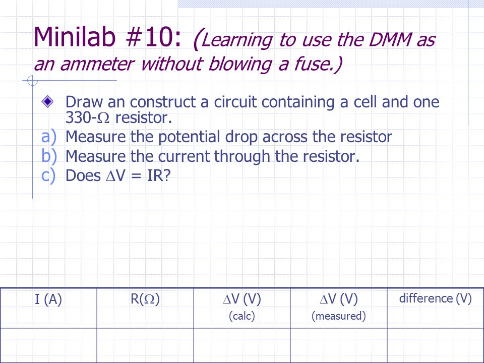 Minilab #10: ( Learning to use the DMM as an ammeter without blowing a fuse.) Draw an construct a circuit containing a cell and one 330-  resistor. a