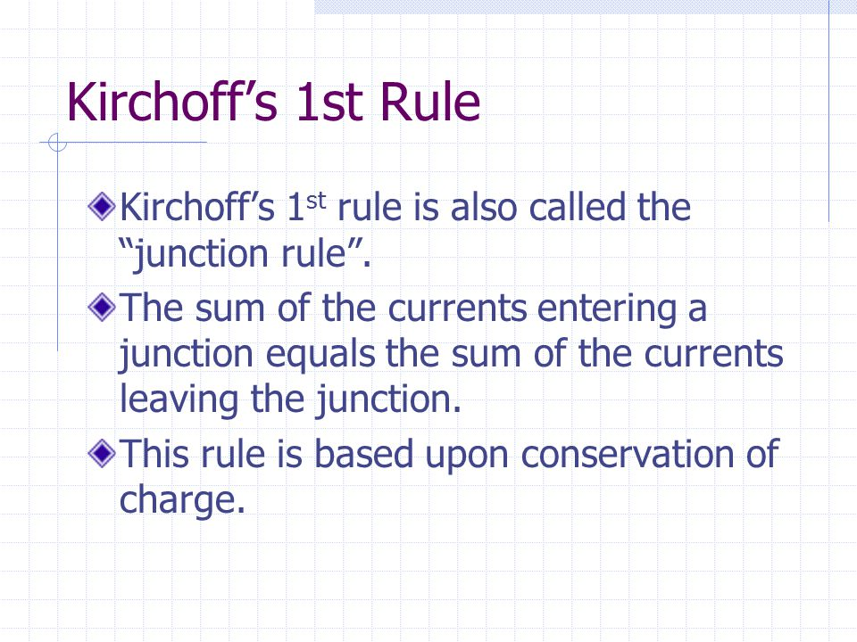 "Kirchoff's 1st Rule Kirchoff's 1 st rule is also called the ""junction rule"". The sum of the currents entering a junction equals the sum of the current"