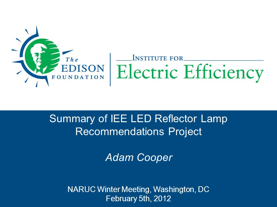IEE lighting project  New lighting standards have an impact on both consumers and on utility lighting programs  LED is a promising technology aptly suited for directional lighting applications  IEE project goals: –Identify and recommend efficient LED reflector bulbs that also provide an aesthetically pleasing, consumer friendly experience –ID the consumer friendliest of the ENERGY STAR LEDs  Why.