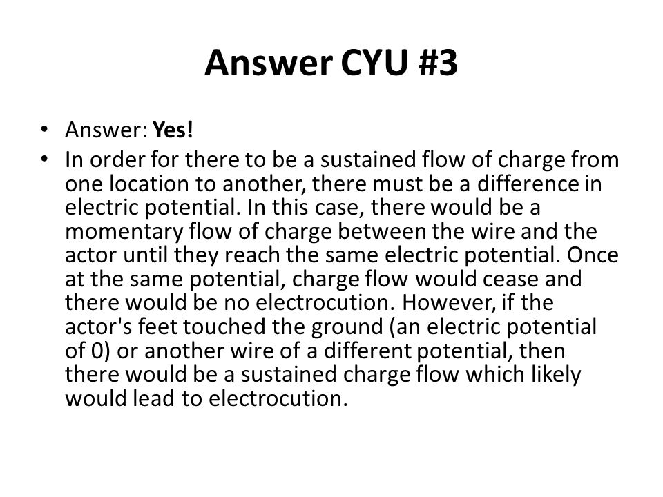 Answer CYU #3 Answer: Yes! In order for there to be a sustained flow of charge from one location to another, there must be a difference in electric po