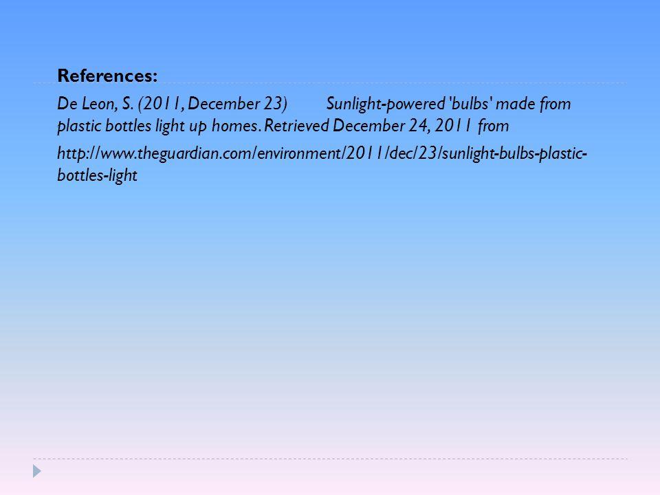 References: De Leon, S. (2011, December 23) Sunlight-powered 'bulbs' made from plastic bottles light up homes. Retrieved December 24, 2011 from http:/