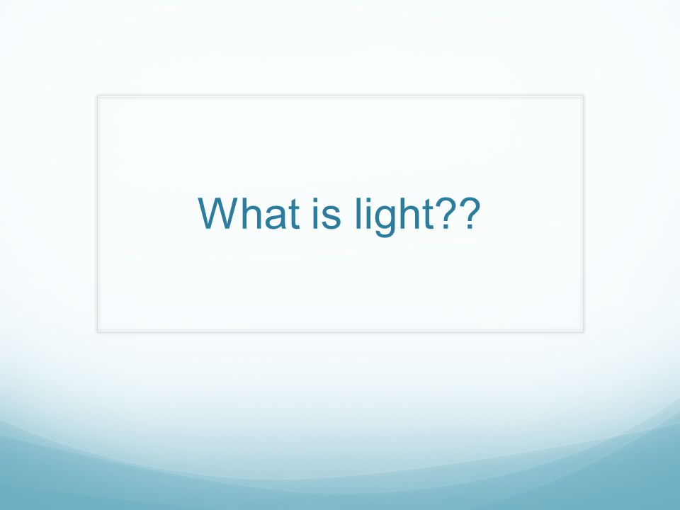 Light is a form of energy that is created from a different form of energy There are two types Incandescence- Light from heat or high temperature Luminescence –Light from electron giving off energy https://www.youtube.com/watch?v=YnMP1Uj2nz0 What are the source of light you know of and which one do you think it fits into?