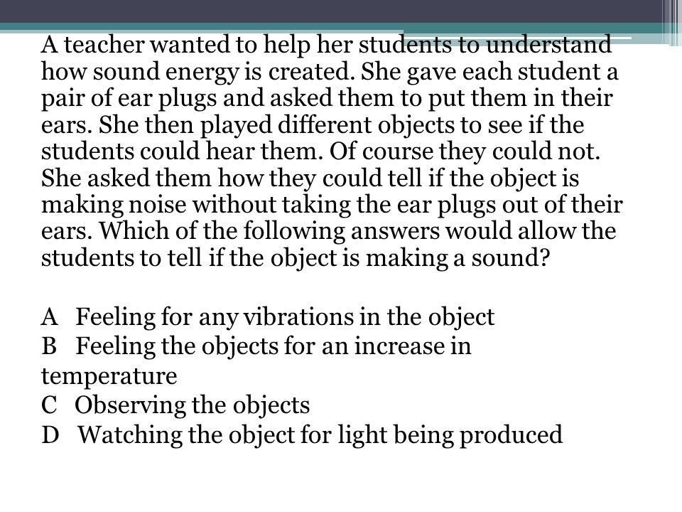 A teacher wanted to help her students to understand how sound energy is created. She gave each student a pair of ear plugs and asked them to put them