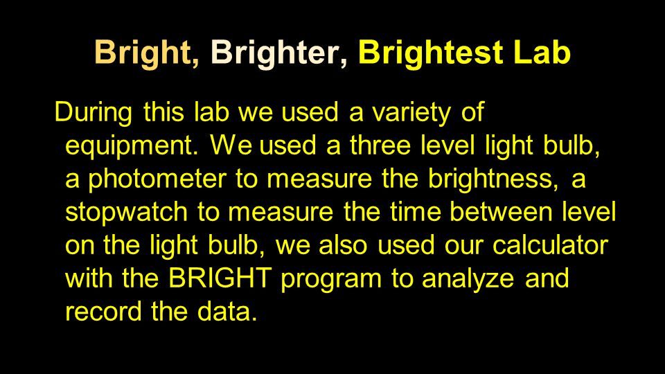Bright, Brighter, Brightest Lab During this lab we used a variety of equipment. We used a three level light bulb, a photometer to measure the brightne