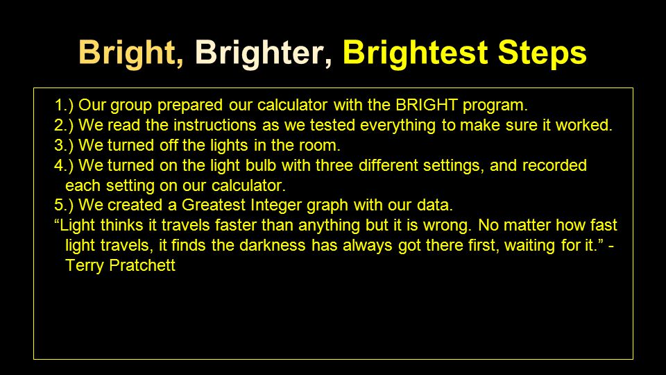 Bright, Brighter, Brightest Steps 1.) Our group prepared our calculator with the BRIGHT program. 2.) We read the instructions as we tested everything