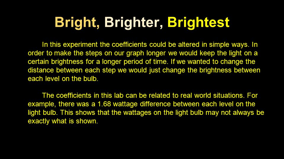 Bright, Brighter, Brightest In this experiment the coefficients could be altered in simple ways. In order to make the steps on our graph longer we wou