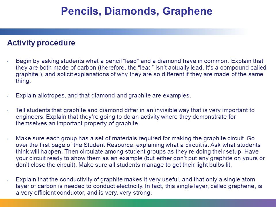 "Pencils, Diamonds, Graphene Activity procedure Begin by asking students what a pencil ""lead"" and a diamond have in common. Explain that they are both"