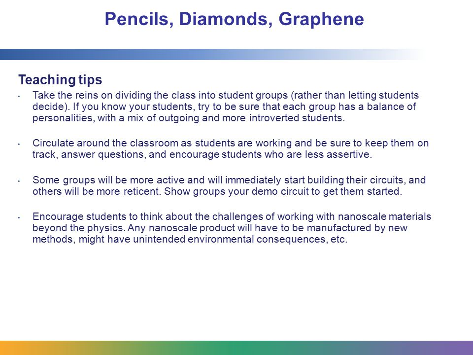 Pencils, Diamonds, Graphene Teaching tips Take the reins on dividing the class into student groups (rather than letting students decide). If you know