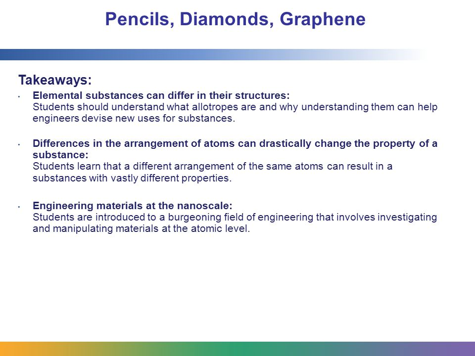 Pencils, Diamonds, Graphene Takeaways: Elemental substances can differ in their structures: Students should understand what allotropes are and why understanding them can help engineers devise new uses for substances.