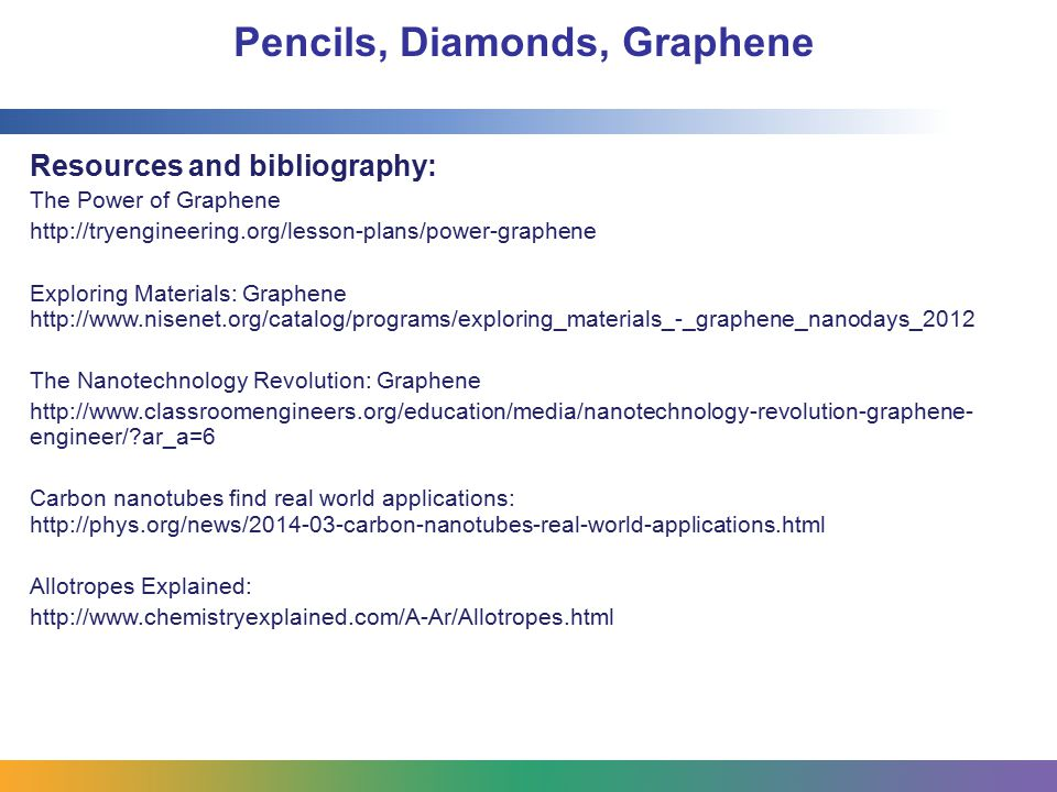 Pencils, Diamonds, Graphene Resources and bibliography: The Power of Graphene http://tryengineering.org/lesson-plans/power-graphene Exploring Material