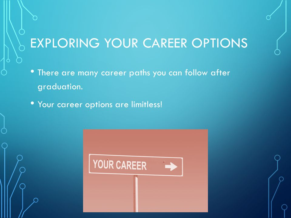 EXPLORING YOUR CAREER OPTIONS There are many career paths you can follow after graduation.