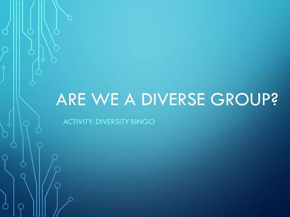 ARE WE A DIVERSE GROUP? ACTIVITY: DIVERSITY BINGO