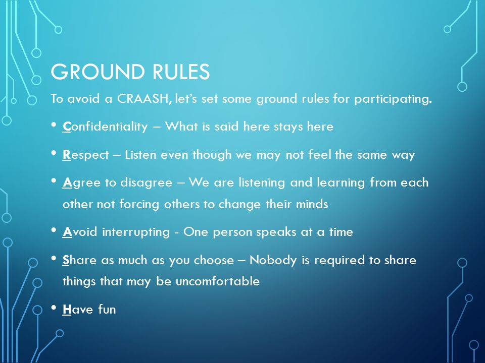 GROUND RULES To avoid a CRAASH, let's set some ground rules for participating. Confidentiality – What is said here stays here Respect – Listen even th