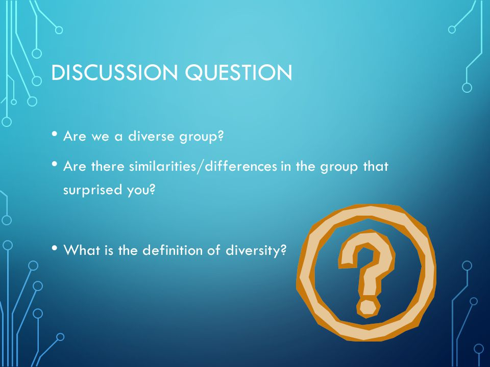 DISCUSSION QUESTION Are we a diverse group? Are there similarities/differences in the group that surprised you? What is the definition of diversity?