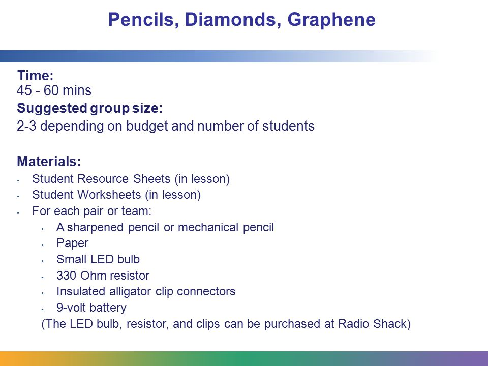 Pencils, Diamonds, Graphene Time: 45 - 60 mins Suggested group size: 2-3 depending on budget and number of students Materials: Student Resource Sheets (in lesson) Student Worksheets (in lesson) For each pair or team: A sharpened pencil or mechanical pencil Paper Small LED bulb 330 Ohm resistor Insulated alligator clip connectors 9-volt battery (The LED bulb, resistor, and clips can be purchased at Radio Shack)