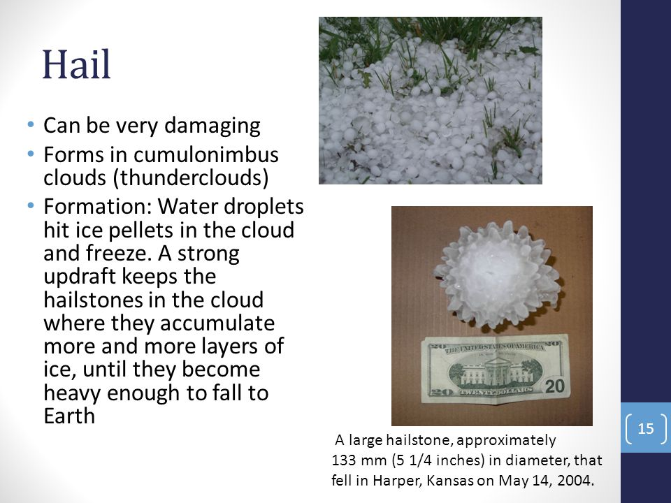 Hail Can be very damaging Forms in cumulonimbus clouds (thunderclouds) Formation: Water droplets hit ice pellets in the cloud and freeze. A strong upd