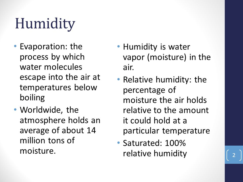 Humidity Evaporation: the process by which water molecules escape into the air at temperatures below boiling Worldwide, the atmosphere holds an average of about 14 million tons of moisture.