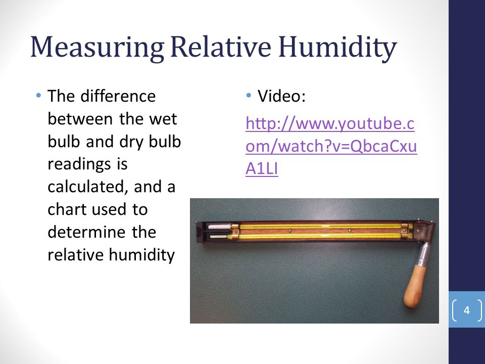 Measuring Relative Humidity The difference between the wet bulb and dry bulb readings is calculated, and a chart used to determine the relative humidity Video: http://www.youtube.c om/watch?v=QbcaCxu A1LI 4