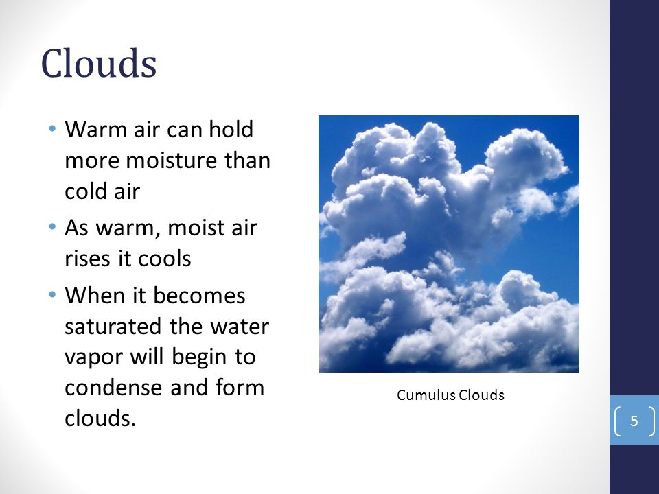 Clouds Warm air can hold more moisture than cold air As warm, moist air rises it cools When it becomes saturated the water vapor will begin to condense and form clouds.