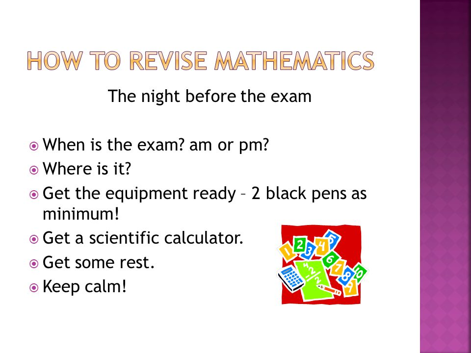 The night before the exam  When is the exam? am or pm?  Where is it?  Get the equipment ready – 2 black pens as minimum!  Get a scientific calcula
