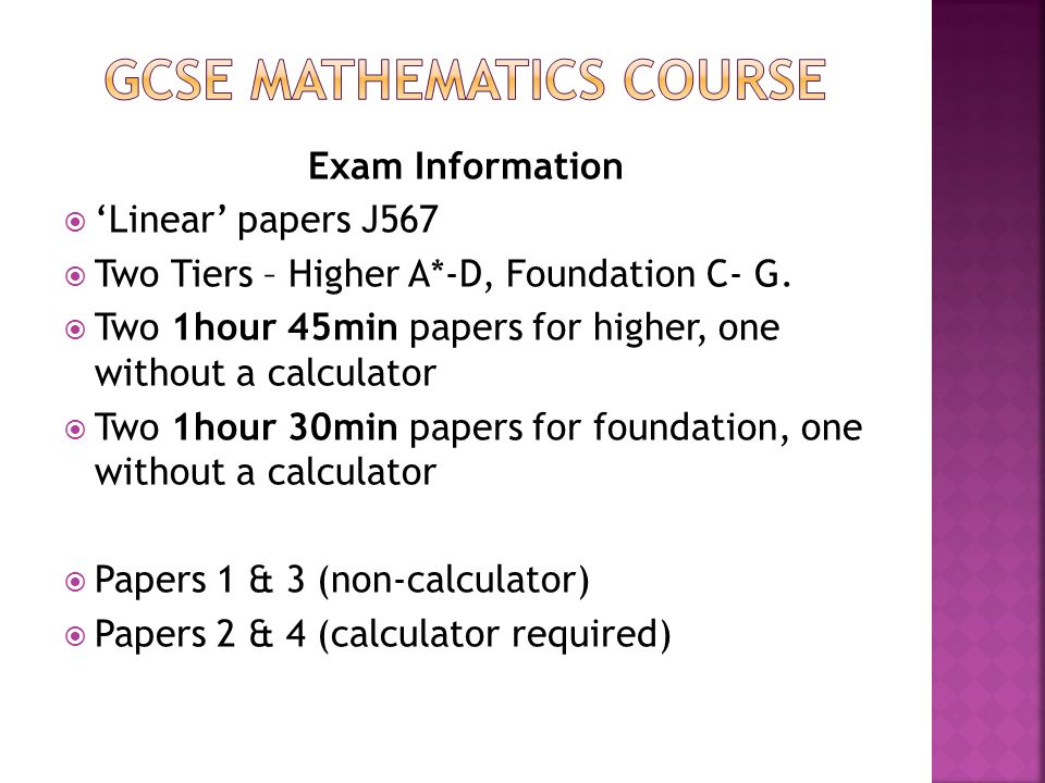 Exam Information  'Linear' papers J567  Two Tiers – Higher A*-D, Foundation C- G.  Two 1hour 45min papers for higher, one without a calculator  Tw