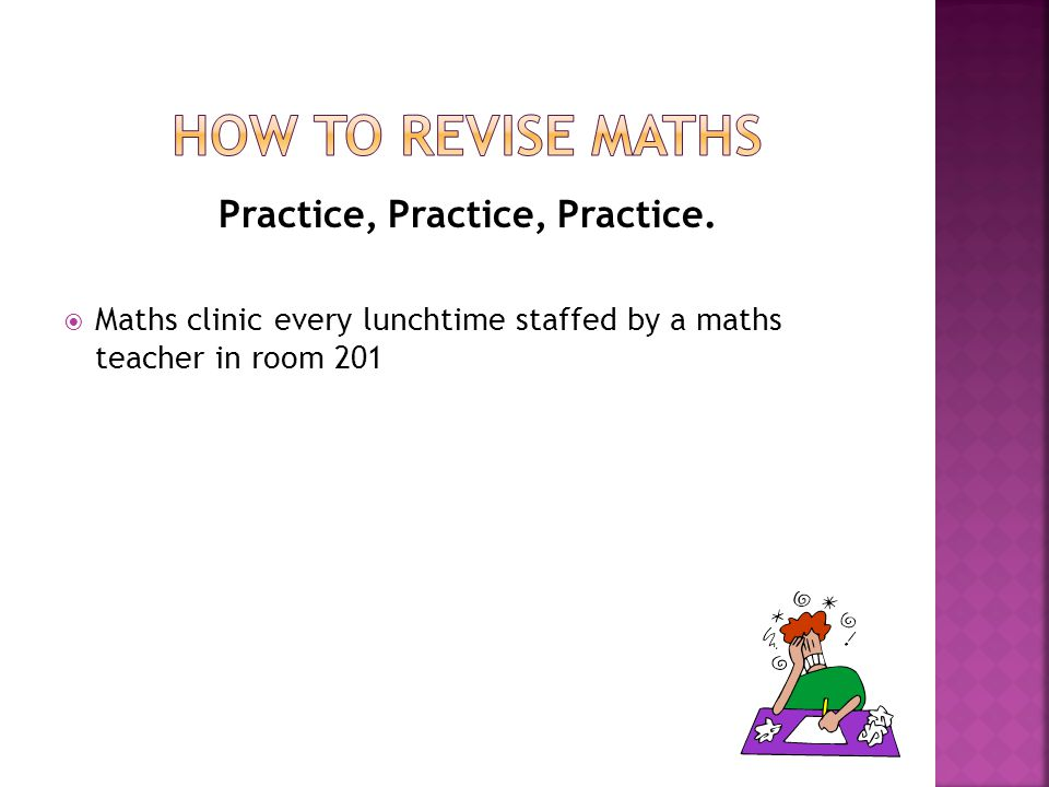 Practice, Practice, Practice.  Maths clinic every lunchtime staffed by a maths teacher in room 201