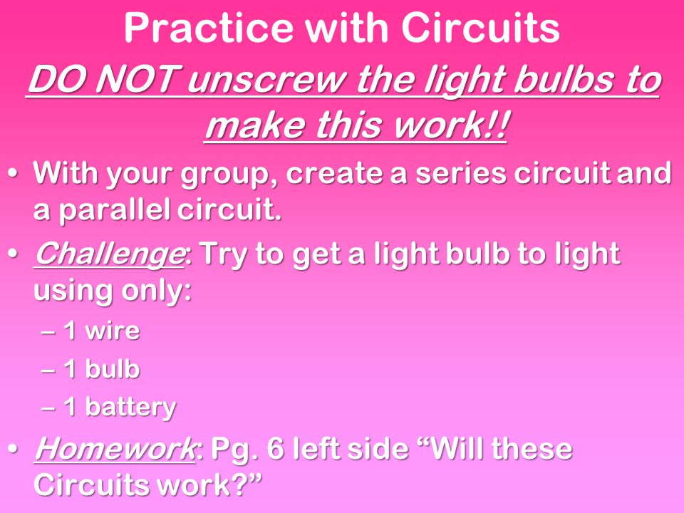 Practice with Circuits DO NOT unscrew the light bulbs to make this work!.