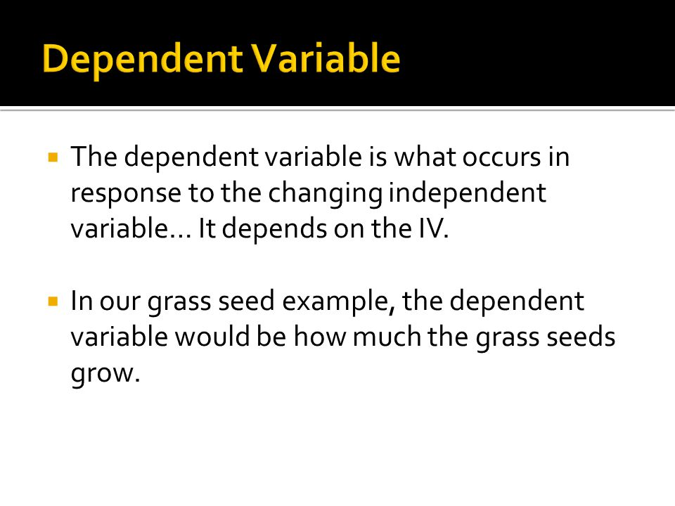  The dependent variable is what occurs in response to the changing independent variable… It depends on the IV.