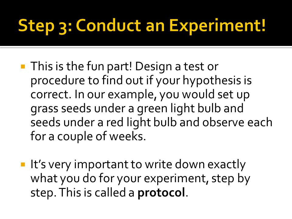  This is the fun part.Design a test or procedure to find out if your hypothesis is correct.