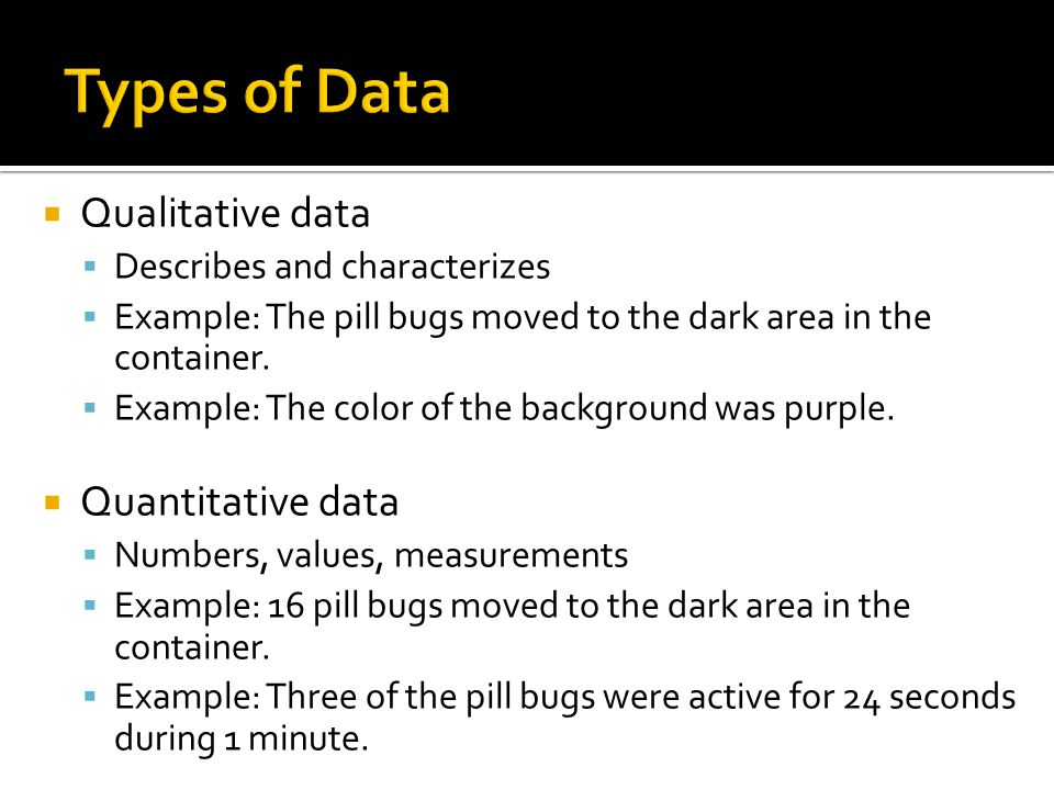 Qualitative data  Describes and characterizes  Example: The pill bugs moved to the dark area in the container.