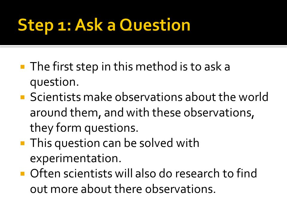  The first step in this method is to ask a question.