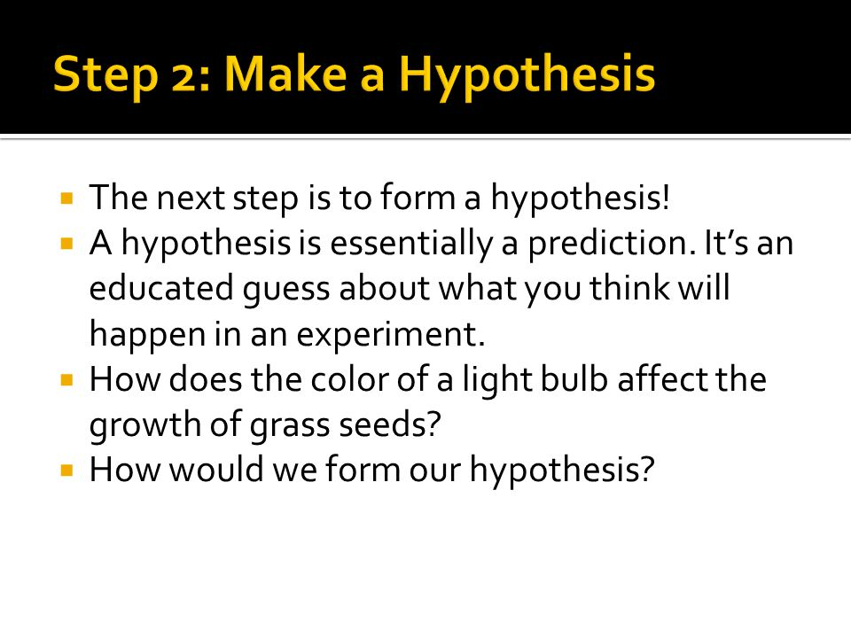  The next step is to form a hypothesis. A hypothesis is essentially a prediction.