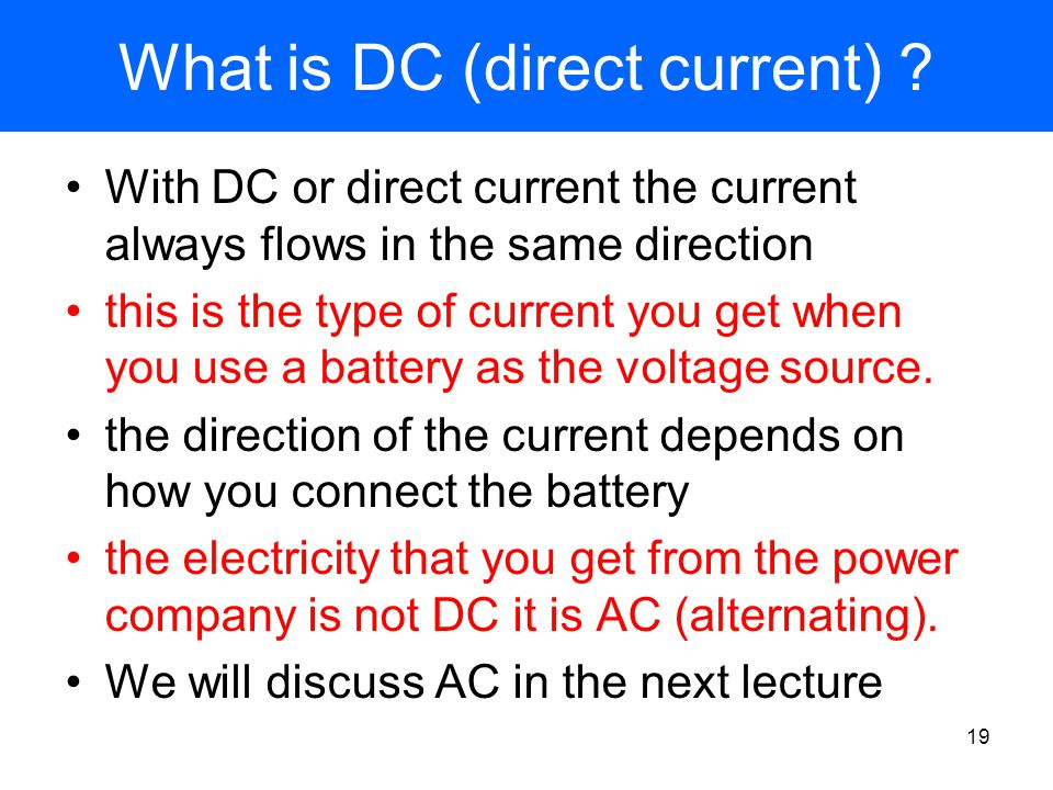 Electric circuits - key points Electrons carry the current in a conductor a circuit provides a closed path for the electrons to circulate around Conductors have a property called resistance which impedes the flow of current the battery is like a pump that re-energizes the electrons each time they pass through it Ohm's law is the relation between current, voltage and resistance: V = I R When current passes through a wire, the wire heats up, the amount of heat energy produced each second (Power) is P = I V = I 2 R 18