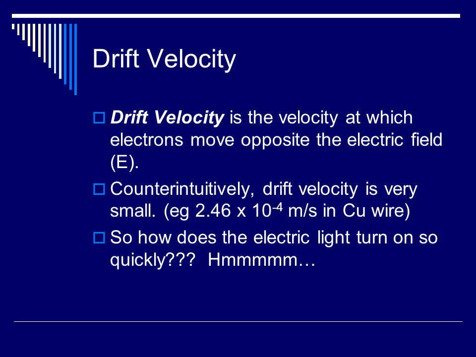 Drift Velocity  Drift Velocity is the velocity at which electrons move opposite the electric field (E).  Counterintuitively, drift velocity is very